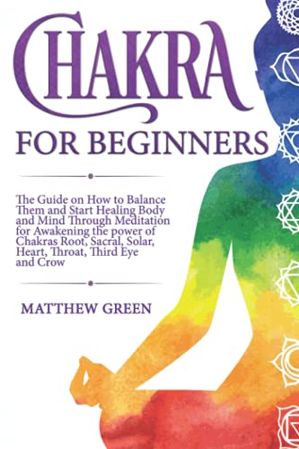 Chakras for Beginners: The Guide on How to Balance Them and Start Healing Body and Mind Through Meditation for Awakening the power of Chakras Root, Sacral, Solar, Heart, Throat, Third Eye and Crow