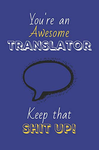 You're An Awesome Translator Keep That Shit Up!: Translator Gifts: Novelty Gag Notebook Gift: Lined Paper Paperback Journal