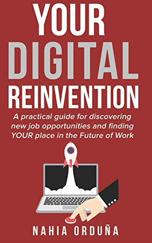 Your Digital Reinvention: A practical guide for discovering new job opportunities and finding YOUR place in the Future of Work