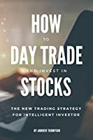 How to Day Trade and Invest in Stocks: The new trading strategy to intelligent investor