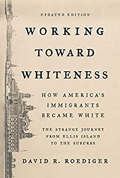Working Toward Whiteness  How America s Immigrants Became White  The Strange Journey from Ellis Island to the Suburbs