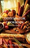 DEHYDRATOR COOKBOOK FOR BEGINNERS: Fresh Dehydrated Recipes,Meal Preservation And Everything You Need To Know (English Edition)
