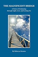 The Magnificent Bridge: A story of Awakening through Love, Light, and Letting Go