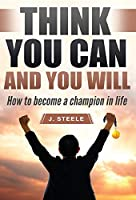 Think You Can and You Will: How to Become a Champion in Life