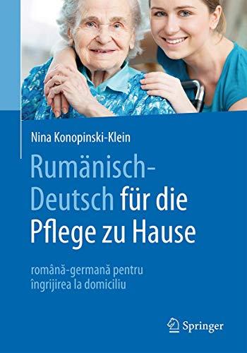 Rumänisch-Deutsch für die Pflege zu Hause: română-germană pentru îngrijirea la domiciliu (Rumanisch-Deutsch fur die Pflege zu Hause: Romana-Germana Pentru Ingrijirea la Domiciliu)