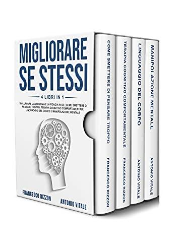 Migliorare Se Stessi: 4 libri in 1: Sviluppare l'Autostima e la Fiducia in Se   Come Smettere di Pensare Troppo, Terapia Cognitivo Comportamentale, Linguaggio del Corpo e Manipolazione Mentale