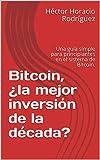 Bitcoin, ¿la mejor inversión de la década?: Una guía simple para principiantes en el sistema de Bitcoin.