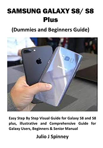 SAMSUNG GALAXY S8/ S8 Plus (Dummies and Beginners Guide): Easy Step By Step Visual Guide for Galaxy S8 and S8 plus, illustrative and Comprehensive Guide ... Beginners & Senior Manual (English Edition)