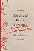 The Art of Being Governed: Everyday Politics in Late Imperial China