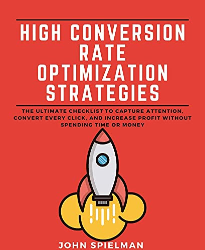 High Conversion Rate Optimization Strategies: The Ultimate Checklist To Capture Attention, Convert Every Click, And Increase Profit Without Spending Time Or Money (English Edition)