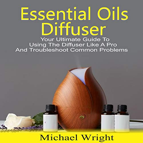 Essential Oils Diffuser: Your Ultimate Guide to Using the Diffuser like a Pro and Troubleshoot Common Problems cover art