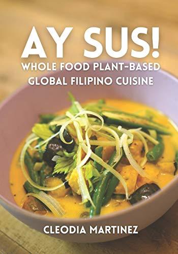 Ay Sus!: Whole Food Plant-Based Global Filipino Cuisine