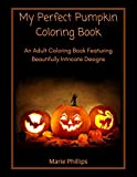 My Perfect Pumpkin Coloring Book: A Fall Harvest Coloring Book for Adults Featuring Beautifully Intricate & Unique Designs ♥ Relaxing & Therapeutic