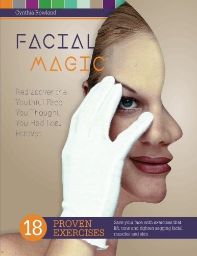 Facial Magic - Rediscover the Youthful Face You Thought You Had Lost Forever!: Save Your Face with 18 Proven Exercises to Lift, Tone and Tighten Sagging Facial Features