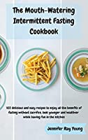 The Mouth-Watering Intermittent Fasting Cookbook: 103 delicious and easy recipes to enjoy all the benefits of fasting without sacrifice, look younger and healthier while having fun in the kitchen