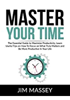 Master Your Time: The Essential Guide to Maximize Productivity, Learn Useful Tips on How To Focus on What Truly Matters and Be More Productive In Your Life