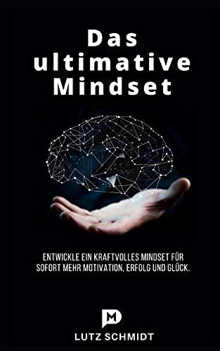 Das ultimative Mindset: Entwickle ein kraftvolles Mindset für sofort mehr Motivation, Erfolg und Glück