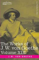 The Works of J.W. von Goethe, Vol. XIII (in 14 volumes): with His Life by George Henry Lewes: Life and Works of Goethe Vol. I