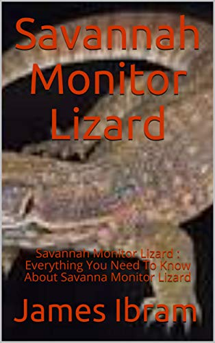 Savannah Monitor Lizard : Savannah Monitor Lizard : Everything You Need To Know About Savanna Monitor Lizard (English Edition)