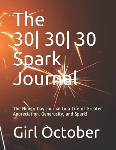 The 30| 30 | 30 Spark Journal: The Ninety Day Journal to a Life of Greater Appreciation, Generosity, and Spark!