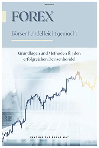 Forex - Börsenhandel leicht gemacht: Grundlagen und Methoden für den erfolgreichen Devisenhandel.