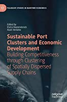 Sustainable Port Clusters and Economic Development: Building Competitiveness through Clustering of Spatially Dispersed Supply Chains (Palgrave Studies in Maritime Economics)