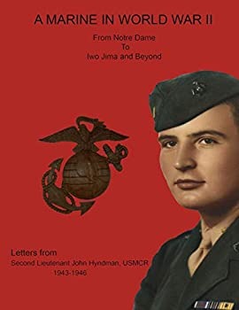 A Marine in World War II from Notre Dame to Iwo Jima and Beyond Letters from Second Lieutenant John Hyndman USMCR 1943-1946
