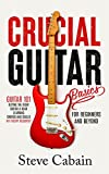 Crucial Guitar Basics: Guitar 101: Buying the Right Guitar and Gear, Learning Chords and Scales (No Theory Required!). For Beginners and Beyond.