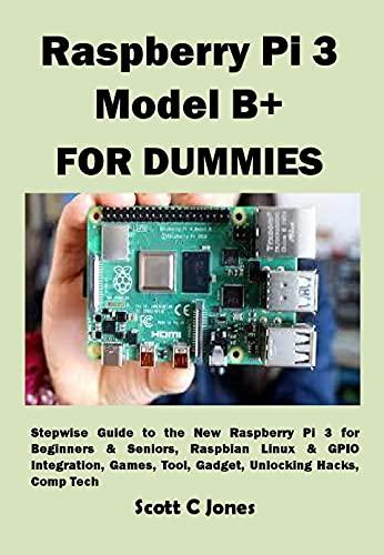 Raspberry Pi 3 Model B+ FOR DUMMIES: Stepwise Guide to the New Raspberry Pi 3 for Beginners & Seniors, Raspbian Linux & GPIO Integration, Games, Tool, ... Unlocking Hacks, Comp Tech (English Edition)