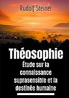 Théosophie, étude sur la connaissance suprasensible et la destinée humaine: Une lecture théosophique et anthroposophique du monde suprasensible