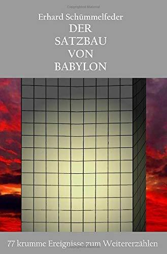 Der Satzbau von Babylon: 77 krumme Ereignisse zum Weitererzählen