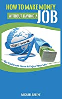 """How to Make Money Without Having a """"job"""": Get Paid From Home & Enjoy Your Life"""