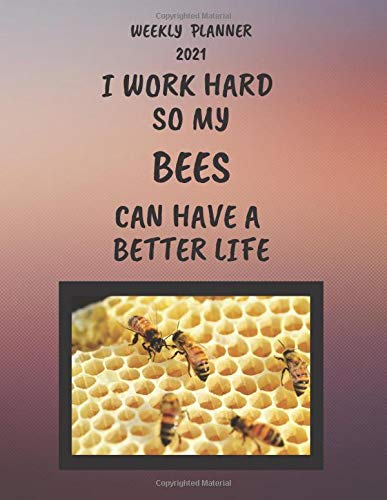 Bees Weekly Planner 2021: Bees Lover Gift Idea For Men & Women | Funny I Work Hard So My Bees Can Have A Better Life Present | Large Diary Agenda | At ... Book With To Do List And Calendar Views