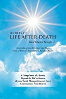 Secrets of Life After Death: A Compilation of 3 Books: Beyond the Veil to Heaven Beyond Earth Through Heaven's Gates Conversations from Heaven