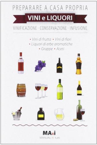 Preparare a casa propria vini e liquori. Vinificazione, conservazione, infusione