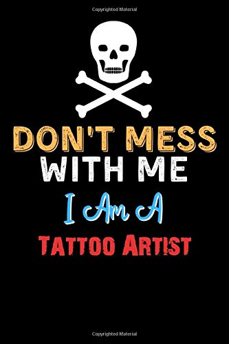 Don't Mess With Me I Am A Tattoo Artist - Funny Tattoo Artist Notebook And Journal Gift Ideas: Lined Notebook / Journal Gift, 120 Pages, 6x9, Soft Cover, Matte Finish