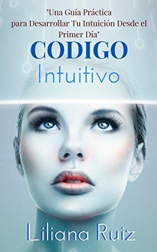 CODIGO INTUITIVO: Una Guía Práctica para Desarrollar Tu Intuición Desde el Primer Día (Descubre cómo atraer Amor, Salud, Prosperidad, y Paz)