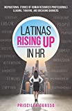 Latinas Rising Up in HR: Inspirational Stories of Human Resources Professionals Leading, Thriving, and Breaking Barriers