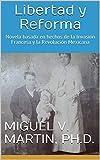 Libertad y Reforma: Novela basada en hechos de la Invasión Francesa y la Revolución Mexicana