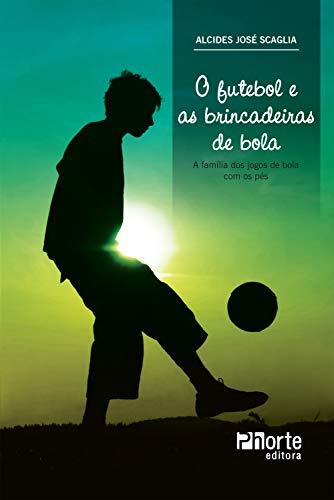 O futebol e as brincadeiras de bola: a família dos jogos de bola com os pés (Portuguese Edition)