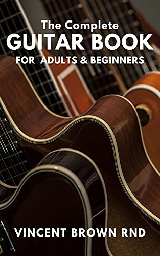 THE COMPLETE GUITAR BOOK FOR ADULT & BEGINNERS: The Effective Guide to Teach Yourself How to Play Famous Guitar Songs, Music Theory And Technique (English Edition)