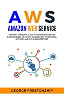 AWS. AMAZON WEB SERVICE: The Most Complete Guide to Amazon Web Service from Beginner to Expert. Includes Api, Networking, Security and Cloud Architecture