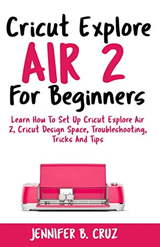 Price comparison product image Cricut Explore Air 2 For Beginners: Learn How to Set Up Cricut Explore Air 2,  Cricut DesignSpace,  Troubleshooting