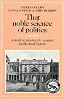 That Noble Science of Politics: A Study in Nineteenth-Century Intellectual History (Cambridge Paperback Library) by Stefan Collini Donald Winch John Burrow(1984-01-27)