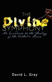 The Divine Symphony: An Exordium to the Theology of the Catholic Mass by [David L. Gray]