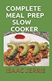 COMPLETE MEAL PREP SLOW COOKER: 70+ Healthy And Nutritious Recipes To Prep Ahead And Enjoy Your Life