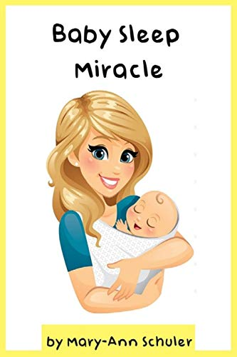 Baby Sleep Miracle: Discover the Scientifically Proven Solution That Gets Your Baby to Sleep like Clockwork