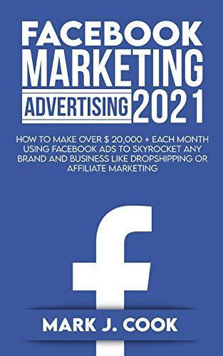 Facebook Marketing Adversiting 2021: How To Make Over $ 20,000 + Each Month Using Facebook Ads To Skyrocket Any Brand And Business Like Dropshipping Or Affiliate Marketing