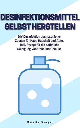 Desinfektionsmittel selbst herstellen: DIY-Desinfektion aus natürlichen Zutaten für Haut, Haushalt und Auto. Inkl. Rezept für die natürliche Reinigung von Obst und Gemüse.