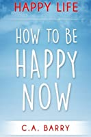 Happy Life: Reduce Stress and Anxiety, Raise Self Esteem, Have Better Relationships and Be Happy Now (Happiness and Positive Thinking)